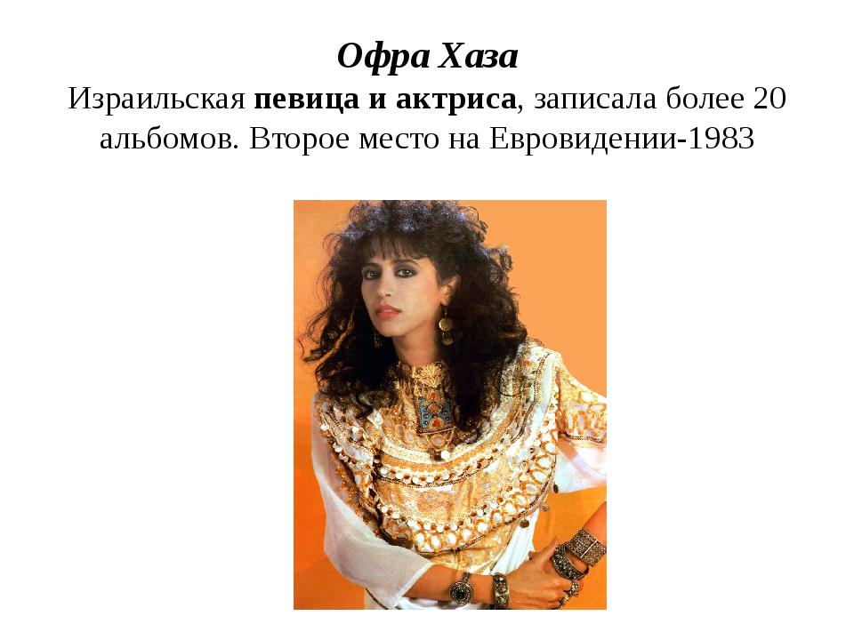 Офра Хаза Израильская певица и актриса, записала более 20 альбомов. Второе ме...