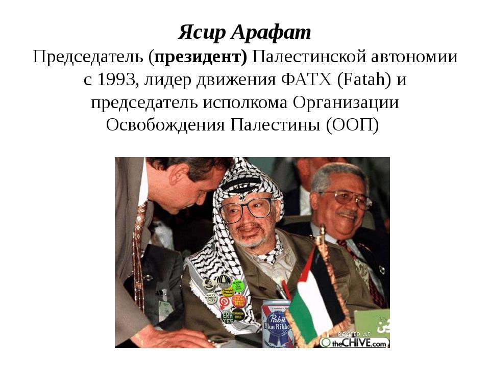 Ясир Арафат Председатель (президент) Палестинской автономии с 1993, лидер дви...