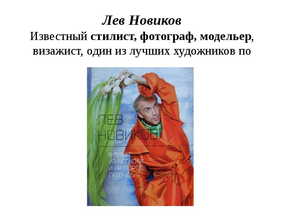 Лев Новиков Известный стилист, фотограф, модельер, визажист, один из лучших х...