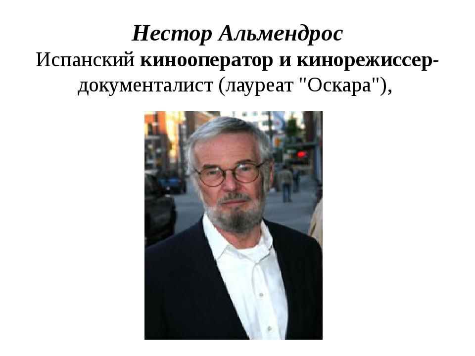 Нестор Альмендрос Испанский кинооператор и кинорежиссер-документалист (лауреа...