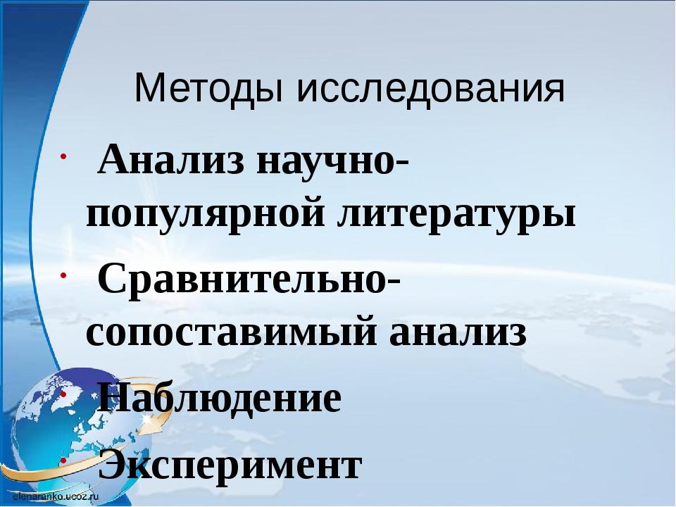 Методы исследования Анализ научно- популярной литературы Сравнительно- сопост...