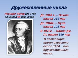 Дружественные числа Леонард Эйлер (до 1750 г.) нашел 65 пар чисел До 1946 г.