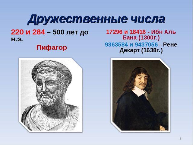 Дружественные числа 220 и 284 – 500 лет до н.э. Пифагор 17296 и 18416 - Ибн А...