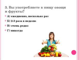 3. Вы употребляете в пищу овощи и фрукты? А) ежедневно, несколько раз Б) 2-3