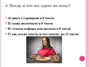 4. Когда и что вы едите на ночь? А) мясо с гарниром в 9 часов Б) кашу молочну