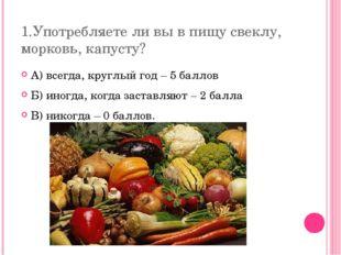 1.Употребляете ли вы в пищу свеклу, морковь, капусту? А) всегда, круглый год