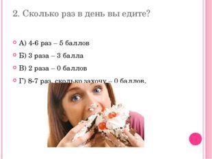 2. Сколько раз в день вы едите? А) 4-6 раз – 5 баллов Б) 3 раза – 3 балла В)