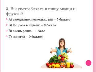 3. Вы употребляете в пищу овощи и фрукты? А) ежедневно, несколько раз – 5 бал