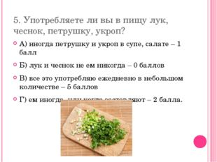 5. Употребляете ли вы в пищу лук, чеснок, петрушку, укроп? А) иногда петрушку