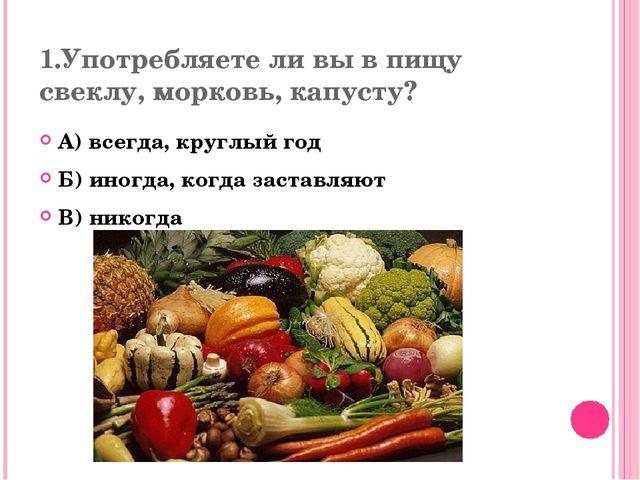 1.Употребляете ли вы в пищу свеклу, морковь, капусту? А) всегда, круглый год...