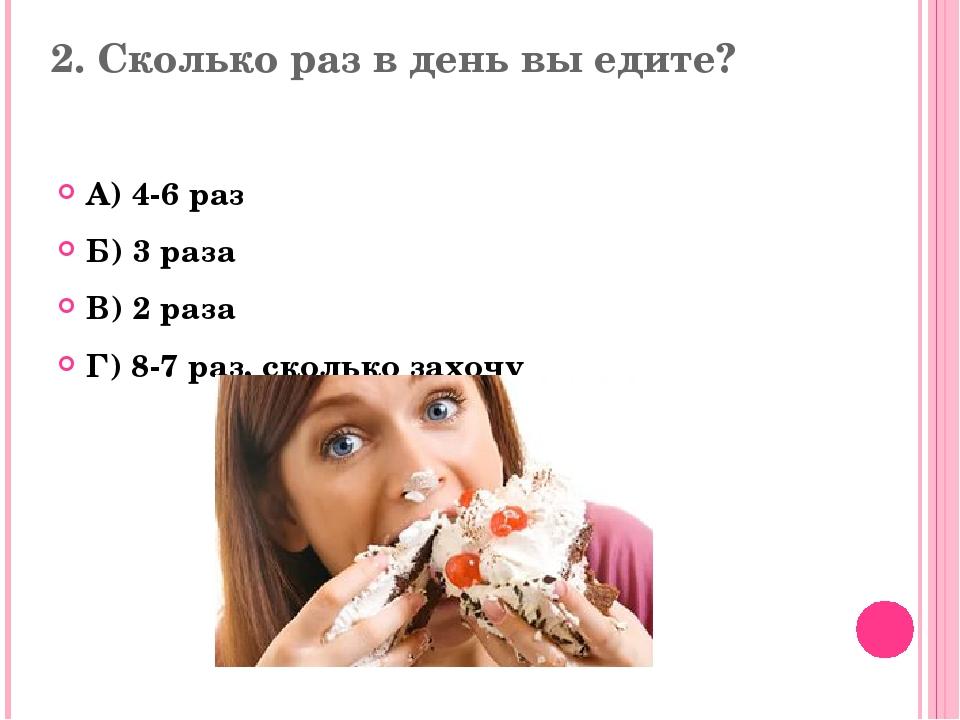 2. Сколько раз в день вы едите? А) 4-6 раз Б) 3 раза В) 2 раза Г) 8-7 раз, ск...