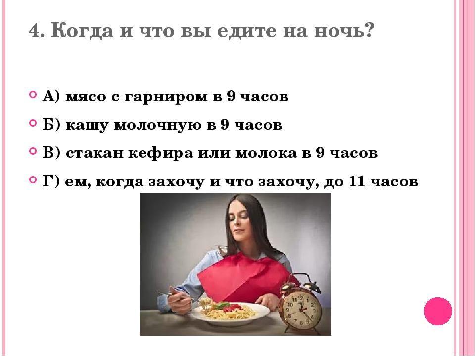 4. Когда и что вы едите на ночь? А) мясо с гарниром в 9 часов Б) кашу молочну...