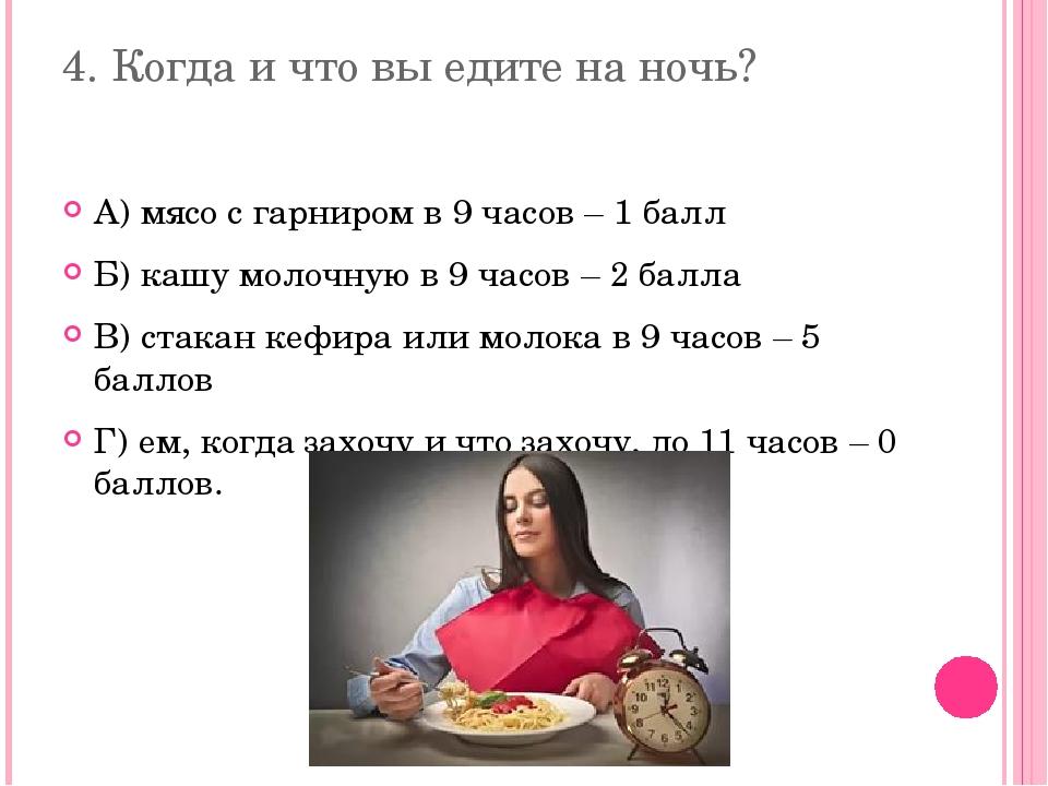 4. Когда и что вы едите на ночь? А) мясо с гарниром в 9 часов – 1 балл Б) каш...
