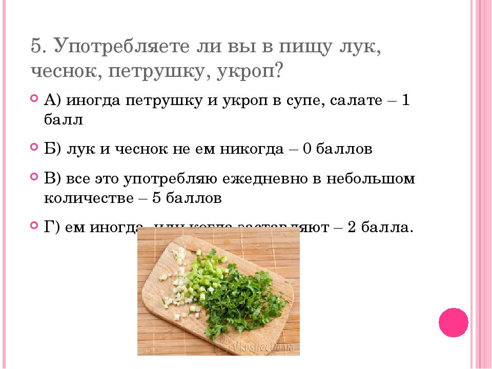 5. Употребляете ли вы в пищу лук, чеснок, петрушку, укроп? А) иногда петрушку...