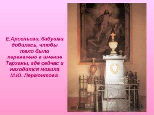 Е.Арсеньева, бабушка добилась, чтобы тело было перевезено в имение Тарханы, г