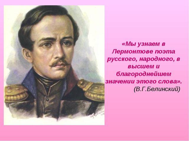 «Мы узнаем в Лермонтове поэта русского, народного, в высшем и благороднейшем...