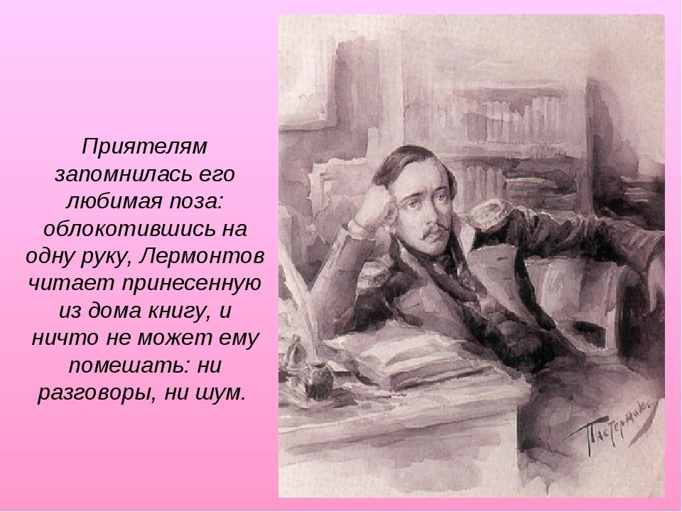 Приятелям запомнилась его любимая поза: облокотившись на одну руку, Лермонтов...