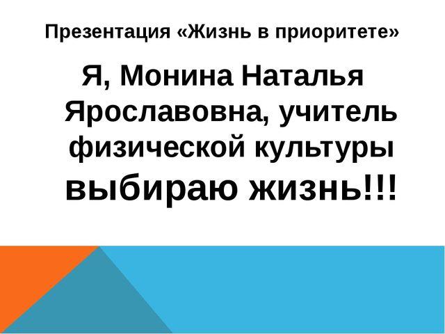 Презентация «Жизнь в приоритете» Я, Монина Наталья Ярославовна, учитель физич...