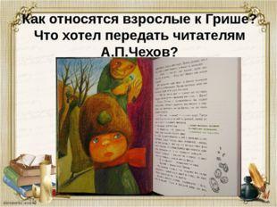 Как относятся взрослые к Грише? Что хотел передать читателям А.П.Чехов?