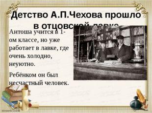 Детство А.П.Чехова прошло в отцовской лавке Антоша учится в 1-ом классе, но у