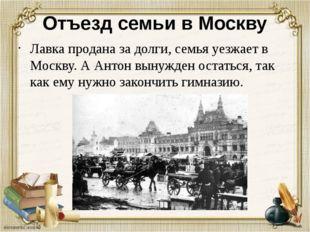 Отъезд семьи в Москву Лавка продана за долги, семья уезжает в Москву. А Антон