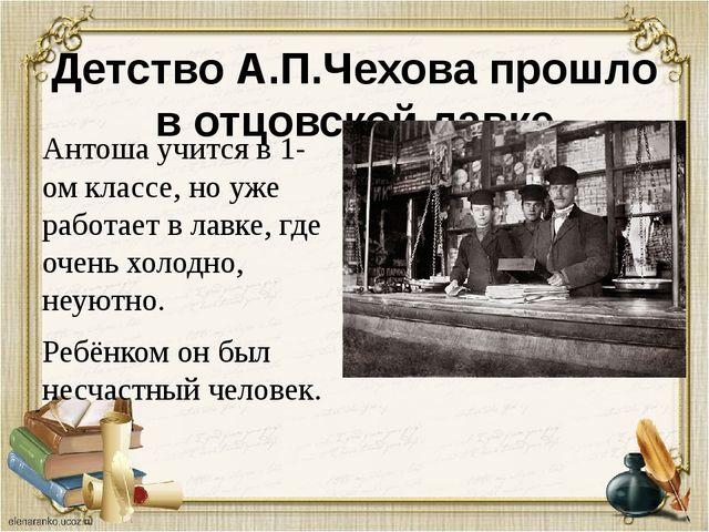 Детство А.П.Чехова прошло в отцовской лавке Антоша учится в 1-ом классе, но у...