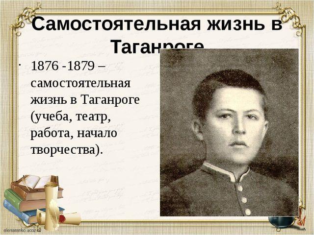 Самостоятельная жизнь в Таганроге 1876 -1879 –самостоятельная жизнь в Таганро...