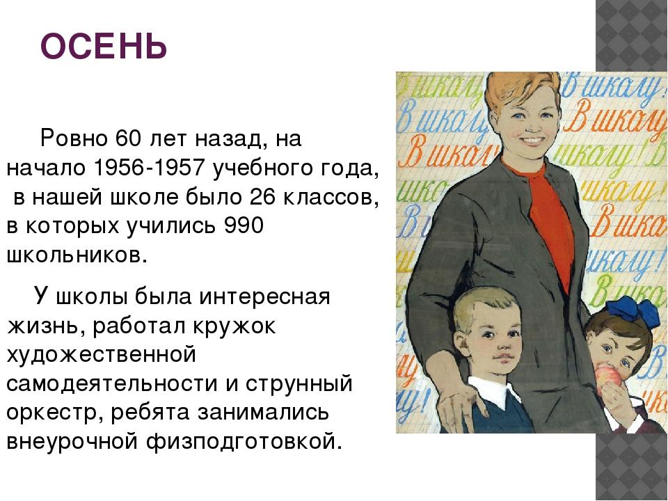 ОСЕНЬ Ровно 60 лет назад, на начало 1956-1957 учебного года, в нашей школе бы...
