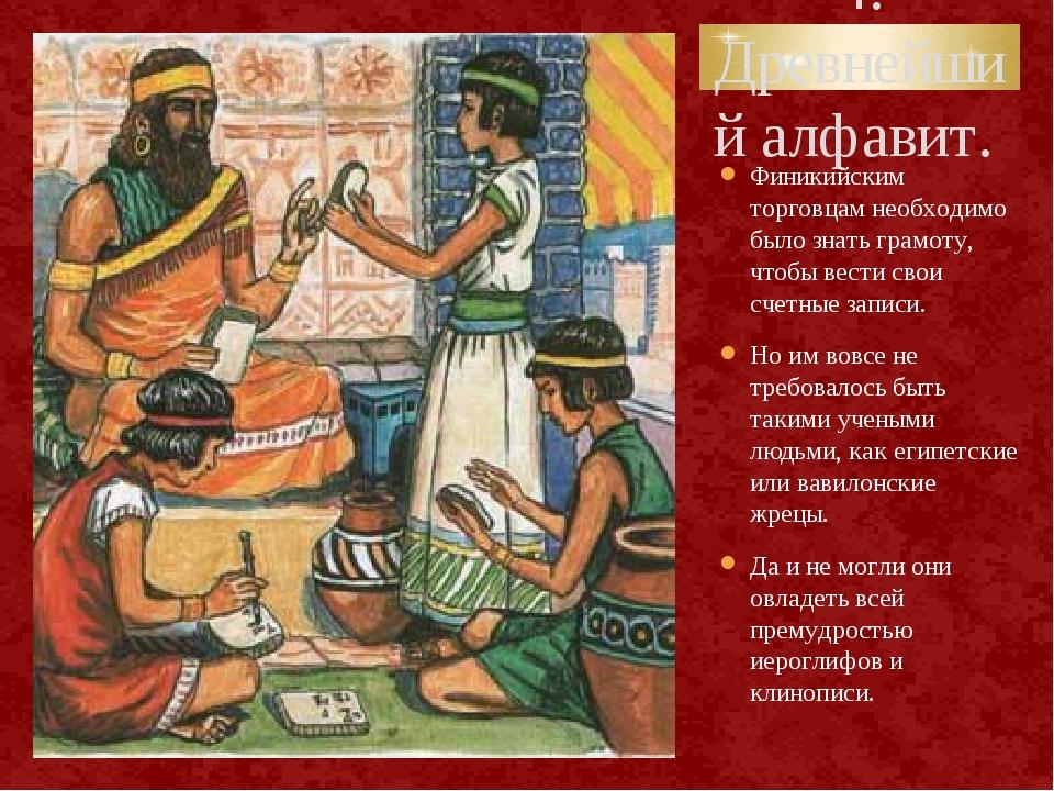 4. Древнейший алфавит. Финикийским торговцам необходимо было знать грамоту, ч...