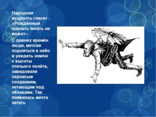 Народная мудрость гласит : «Рождённый ползать летать не может». С давних врем