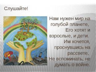 Слушайте! Нам нужен мир на голубой планете, Его хотят и взрослые, и дети. И