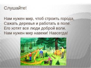 Слушайте! Нам нужен мир, чтоб строить города, Сажать деревья и работать в по