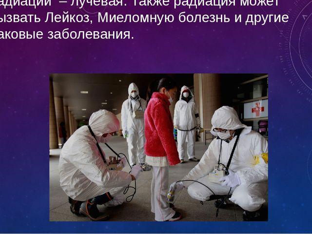 Самая распростараненная болезнь при облучении радиации – лучевая. Также радиа...