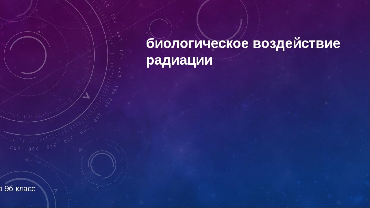 биологическое воздействие радиации Работу выполнил Павлов Владислав 9б класс