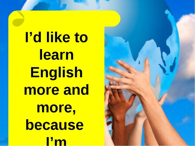 I'd like to learn English more and more, because I'm interested in it=)