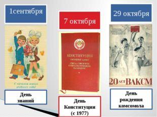 1сентября День знаний 7 октября День Конституции (с 1977) 29 октября День рож
