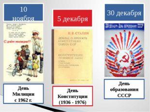 10 ноября День Милиции с 1962 г. 5 декабря День Конституции (1936 - 1976) 30