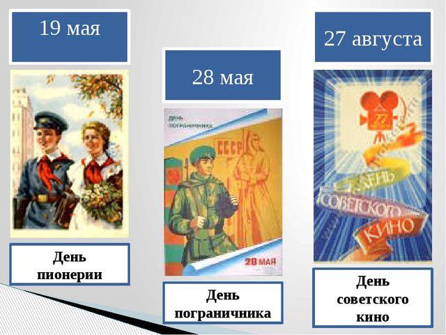 19 мая День пионерии 28 мая День пограничника 27 августа День советского кино