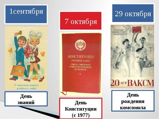 1сентября День знаний 7 октября День Конституции (с 1977) 29 октября День рож...