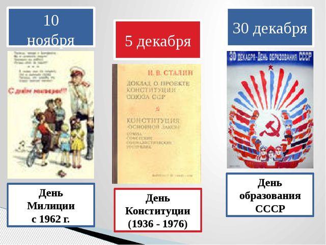 10 ноября День Милиции с 1962 г. 5 декабря День Конституции (1936 - 1976) 30...