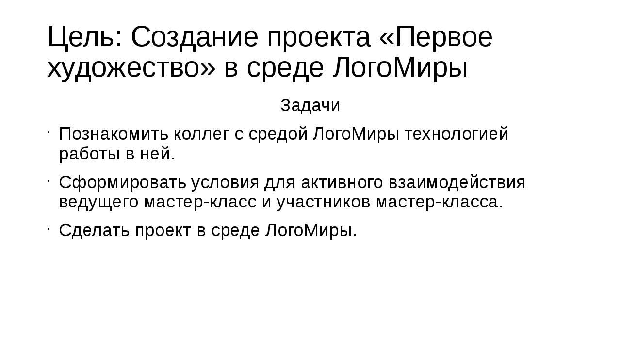 Цель: Создание проекта «Первое художество» в среде ЛогоМиры Задачи Познакомит...