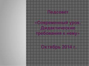 Педсовет «Современный урок. Дидактические требования к нему» Октябрь 2014 г.