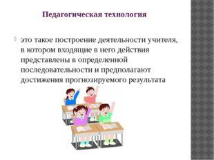 Педагогическая технология это такое построение деятельности учителя, в которо