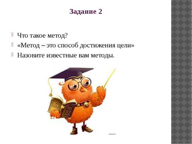 Задание 2 Что такое метод? «Метод – это способ достижения цели» Назовите изве...