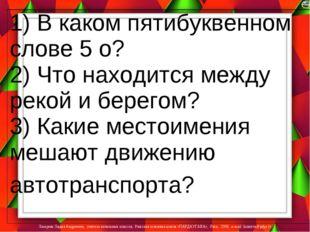 1) В каком пятибуквенном слове 5 о? 2) Что находится между рекой и берегом? 3