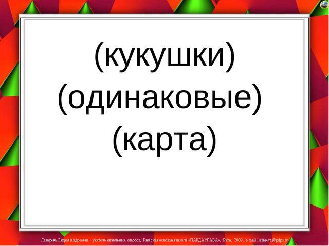 (кукушки) (одинаковые) (карта) Лазарева Лидия Андреевна, учитель начальных к...