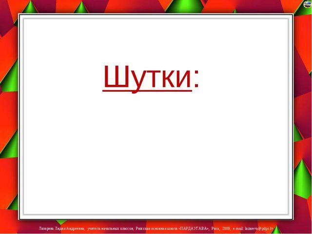 Шутки: Лазарева Лидия Андреевна, учитель начальных классов, Рижская основная...
