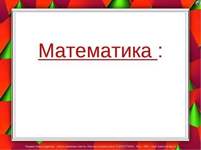 Математика : Лазарева Лидия Андреевна, учитель начальных классов, Рижская ос...