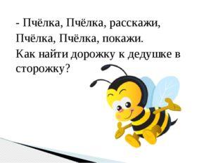 - Пчёлка, Пчёлка, расскажи, Пчёлка, Пчёлка, покажи. Как найти дорожку к дедуш