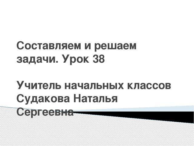 Составляем и решаем задачи. Урок 38 Учитель начальных классов Судакова Наталь...